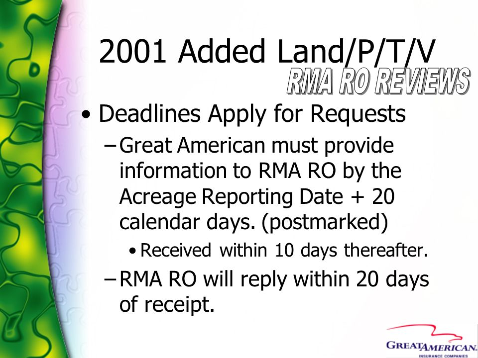2001 Added Land/P/T/V Deadlines Apply for Requests –Great American must provide information to RMA RO by the Acreage Reporting Date + 20 calendar days