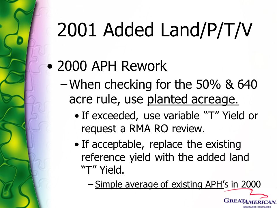 2001 Added Land/P/T/V 2000 APH Rework –When checking for the 50% & 640 acre rule, use planted acreage. If exceeded, use variable T Yield or request a