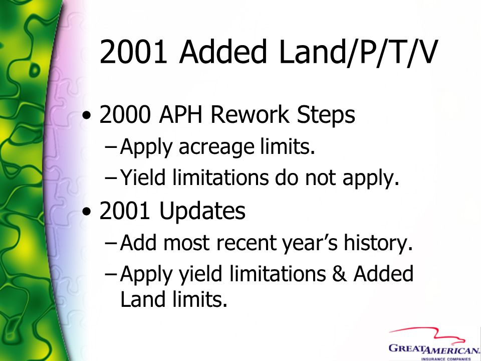 2001 Added Land/P/T/V 2000 APH Rework Steps –Apply acreage limits. –Yield limitations do not apply. 2001 Updates –Add most recent years history. –Appl
