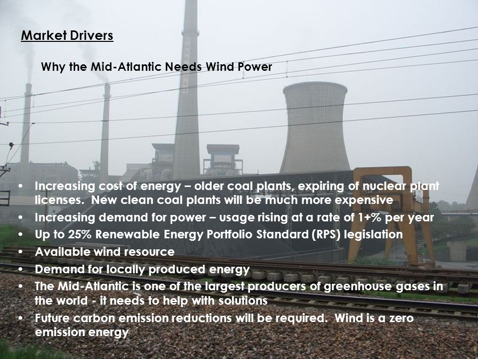 Wind 11 Market Drivers Why the Mid-Atlantic Needs Wind Power Increasing cost of energy – older coal plants, expiring of nuclear plant licenses. New cl