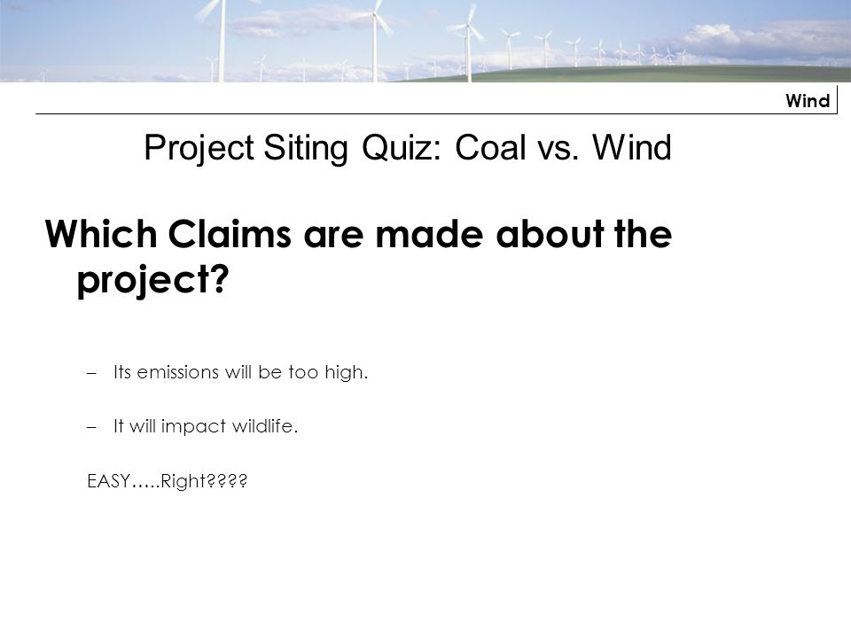 Wind Which Claims are made about the project? –Its emissions will be too high. –It will impact wildlife. EASY…..Right???? Project Siting Quiz: Coal vs