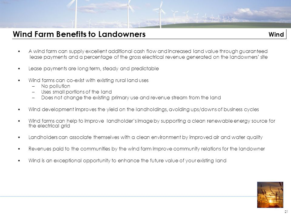 Wind 21 Wind Farm Benefits to Landowners A wind farm can supply excellent additional cash flow and increased land value through guaranteed lease payme