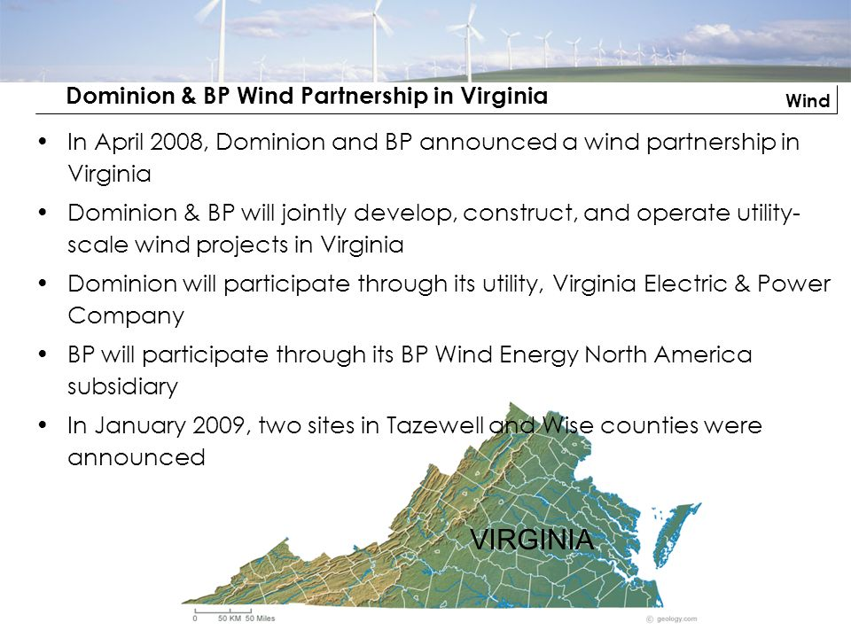 Wind Dominion & BP Wind Partnership in Virginia VIRGINIA In April 2008, Dominion and BP announced a wind partnership in Virginia Dominion & BP will jo