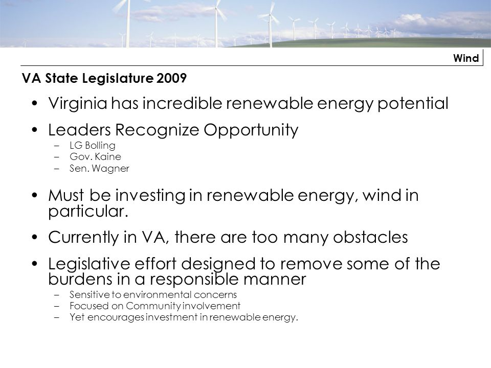 Wind VA State Legislature 2009 Virginia has incredible renewable energy potential Leaders Recognize Opportunity –LG Bolling –Gov. Kaine –Sen. Wagner M