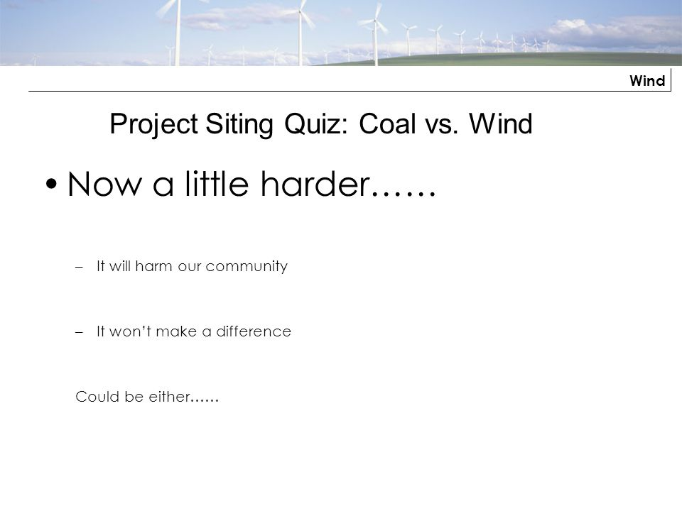 Wind Now a little harder…… –It will harm our community –It wont make a difference Could be either…… Project Siting Quiz: Coal vs. Wind