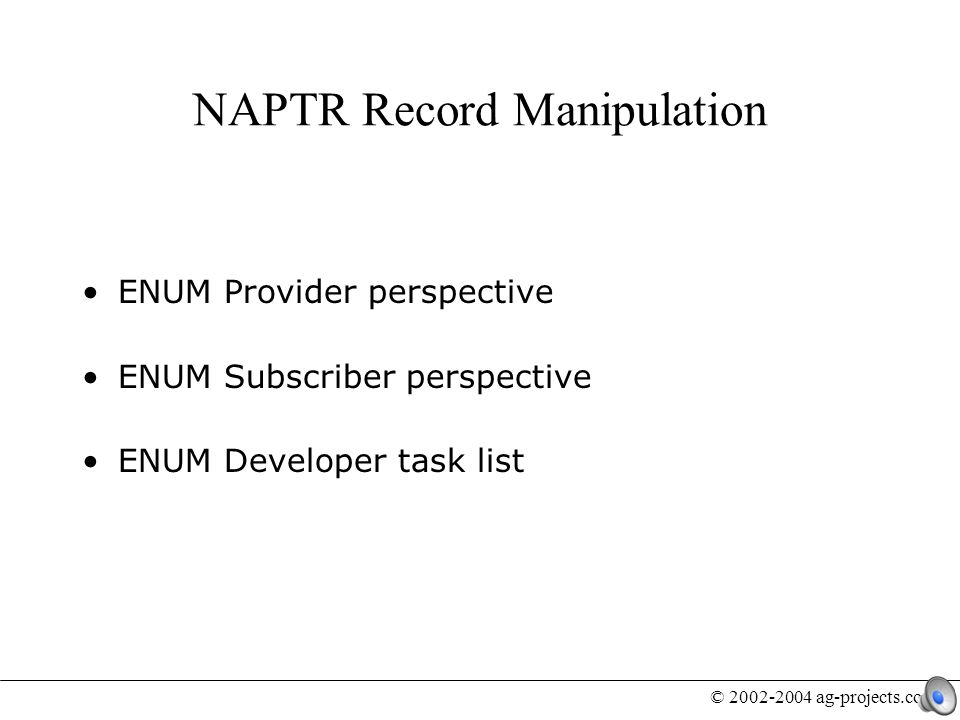 © 2002-2004 ag-projects.com ENUM Provider perspective ENUM Subscriber perspective ENUM Developer task list NAPTR Record Manipulation