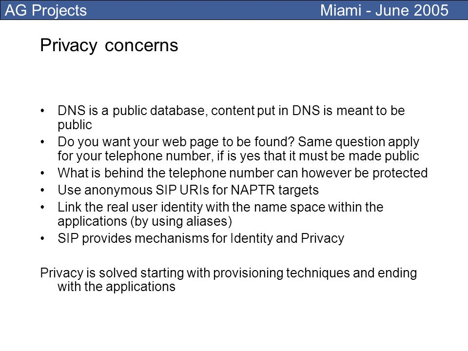 AG Projects Miami - June 2005 Privacy concerns DNS is a public database, content put in DNS is meant to be public Do you want your web page to be found.