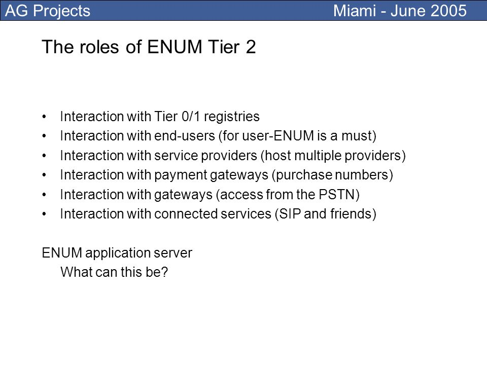 AG Projects Miami - June 2005 The roles of ENUM Tier 2 Interaction with Tier 0/1 registries Interaction with end-users (for user-ENUM is a must) Interaction with service providers (host multiple providers) Interaction with payment gateways (purchase numbers) Interaction with gateways (access from the PSTN) Interaction with connected services (SIP and friends) ENUM application server What can this be