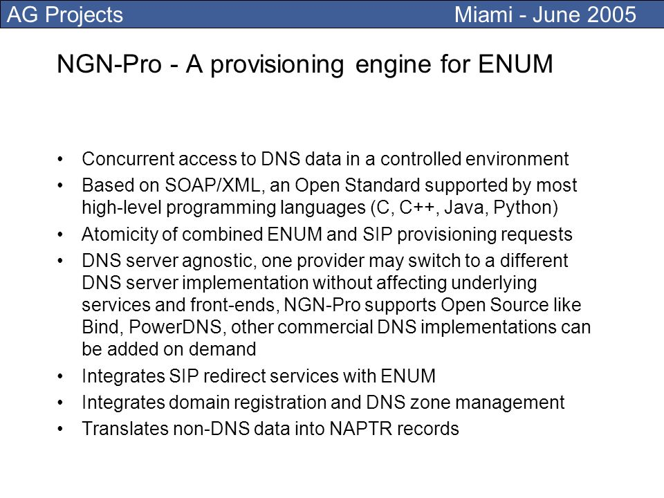 AG Projects Miami - June 2005 NGN-Pro - A provisioning engine for ENUM Concurrent access to DNS data in a controlled environment Based on SOAP/XML, an Open Standard supported by most high-level programming languages (C, C++, Java, Python) Atomicity of combined ENUM and SIP provisioning requests DNS server agnostic, one provider may switch to a different DNS server implementation without affecting underlying services and front-ends, NGN-Pro supports Open Source like Bind, PowerDNS, other commercial DNS implementations can be added on demand Integrates SIP redirect services with ENUM Integrates domain registration and DNS zone management Translates non-DNS data into NAPTR records