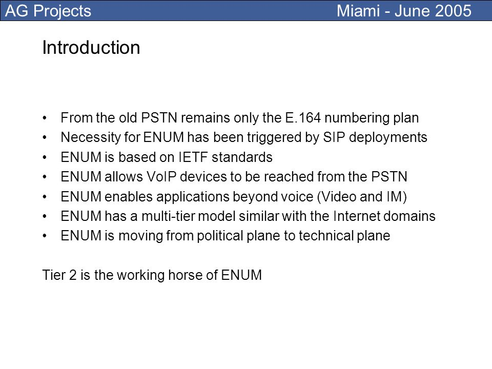 AG Projects Miami - June 2005 Introduction From the old PSTN remains only the E.164 numbering plan Necessity for ENUM has been triggered by SIP deployments ENUM is based on IETF standards ENUM allows VoIP devices to be reached from the PSTN ENUM enables applications beyond voice (Video and IM) ENUM has a multi-tier model similar with the Internet domains ENUM is moving from political plane to technical plane Tier 2 is the working horse of ENUM