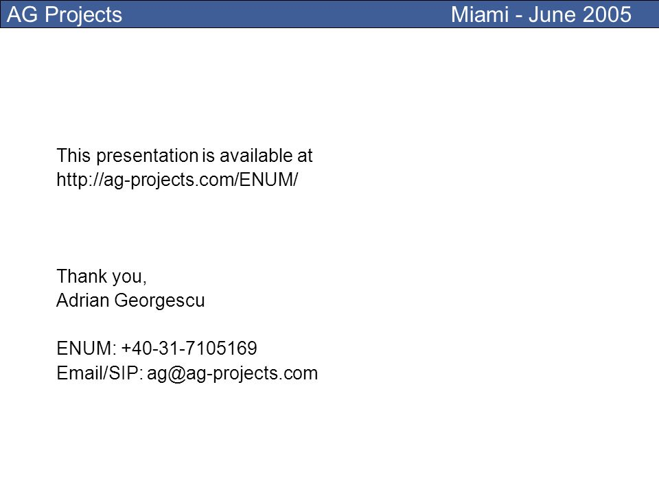 AG Projects Miami - June 2005 This presentation is available at http://ag-projects.com/ENUM/ Thank you, Adrian Georgescu ENUM: +40-31-7105169 Email/SIP: ag@ag-projects.com