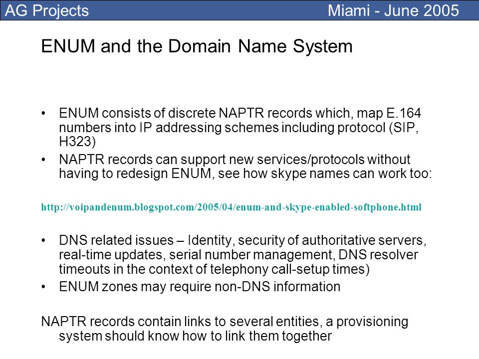 AG Projects Miami - June 2005 ENUM and the Domain Name System ENUM consists of discrete NAPTR records which, map E.164 numbers into IP addressing schemes including protocol (SIP, H323) NAPTR records can support new services/protocols without having to redesign ENUM, see how skype names can work too: http://voipandenum.blogspot.com/2005/04/enum-and-skype-enabled-softphone.html DNS related issues – Identity, security of authoritative servers, real-time updates, serial number management, DNS resolver timeouts in the context of telephony call-setup times) ENUM zones may require non-DNS information NAPTR records contain links to several entities, a provisioning system should know how to link them together