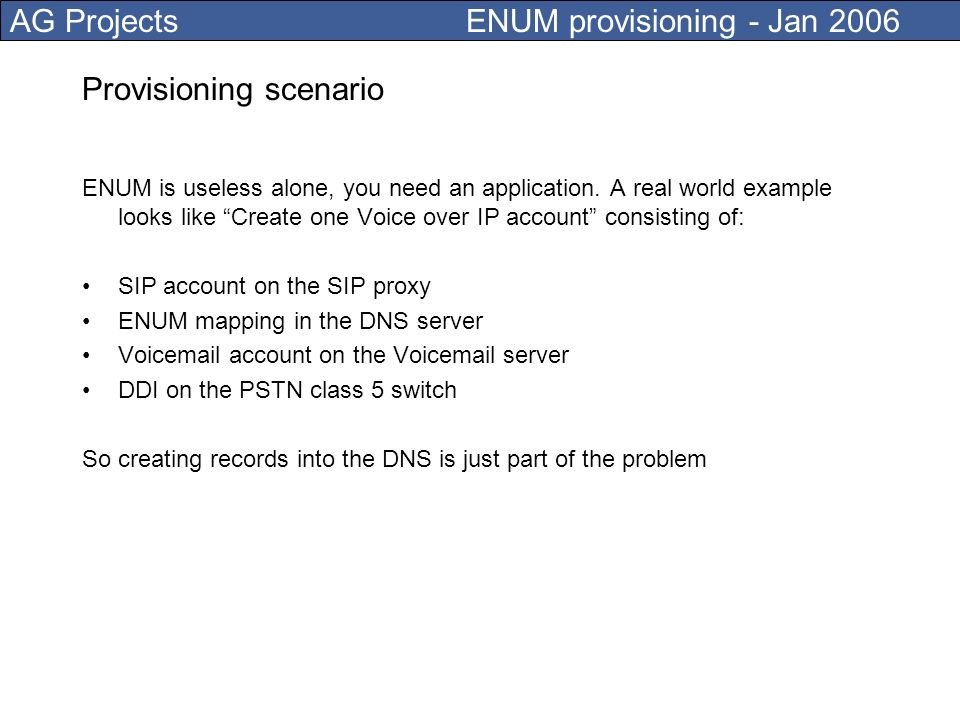 AG Projects ENUM provisioning - Jan 2006 Provisioning has impact on VoIP Merging multiple DNS tree is difficult (carrier ENUM) Is good to have as less possible TLDs (ideally just one) Too many DNS records may not be returned using UDP The best practices now is to limit the provisioning of number of mappings for an ENUM to five ENUM Requirements for EDNS0 Support( L.