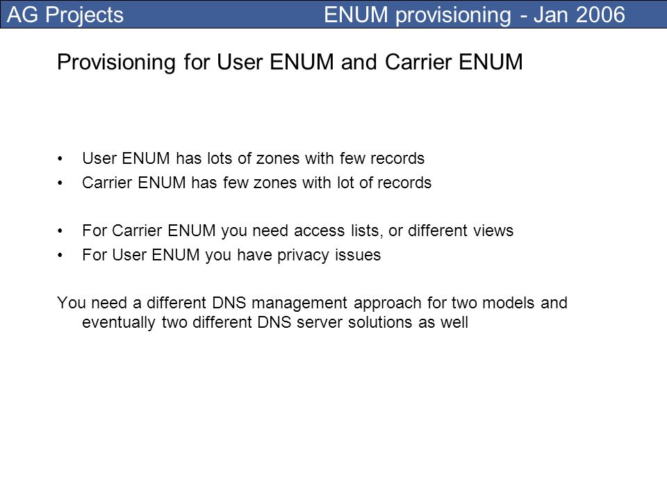 AG Projects ENUM provisioning - Jan 2006 Provisioning engine tasks Check records for correctness Logical checks and syntax checks Network locking mechanisms Accounting, version control and auditing Used for push of data into the DNS server Used to retrieve data from external systems (like LDAP)