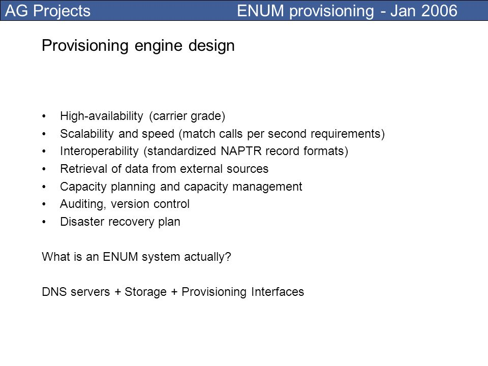 AG Projects ENUM provisioning - Jan 2006 Bulk provisioning Carrier-ENUM zones are often provisioned in bulk, numbering plan generators or imports from external data sources should be possible Provisioning scenario Generate 10000 SIP records in domain example.com with associated 10000 NAPTR records under private tree 1.3.e164-provider.nl.