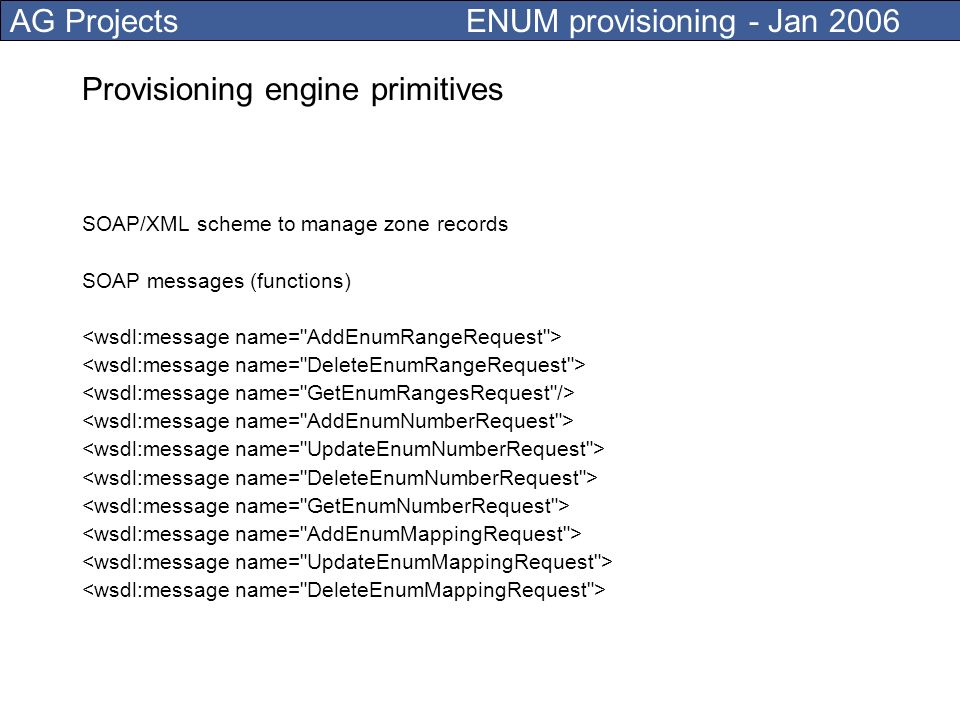 AG Projects ENUM provisioning - Jan 2006 Provisioning engine primitives SOAP/XML scheme to manage mappings Number has mappings which correspond to DNS NAPTR records