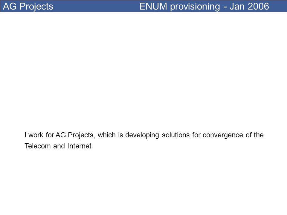 AG Projects ENUM provisioning - Jan 2006 I am Adrian Georgescu