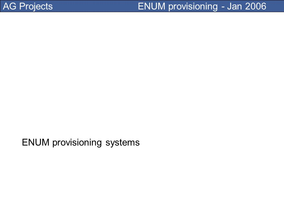 AG Projects ENUM provisioning - Jan 2006 I work for AG Projects, which is developing solutions for convergence of the Telecom and Internet