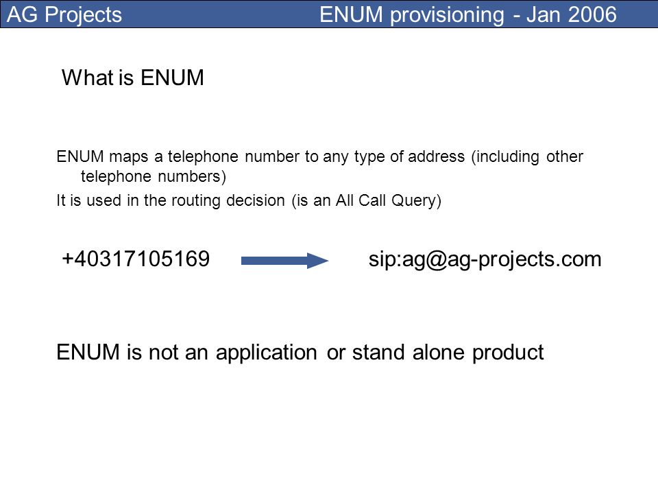 AG Projects ENUM provisioning - Jan 2006 ENUM maps a telephone number to any type of address (including other telephone numbers) What is ENUM +40317105169sip:ag@ag-projects.com