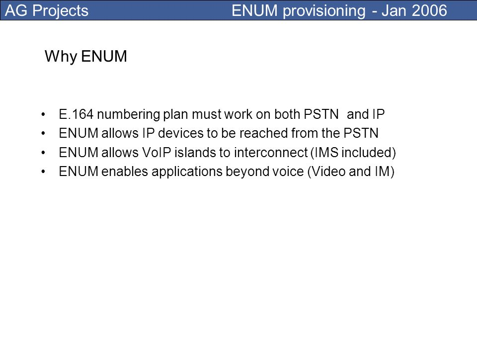 AG Projects ENUM provisioning - Jan 2006 ENUM maps a telephone number to any type of address (including other telephone numbers) It is used in the rou