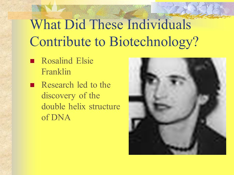 What Did These Individuals Contribute to Biotechnology? Rosalind Elsie Franklin Research led to the discovery of the double helix structure of DNA