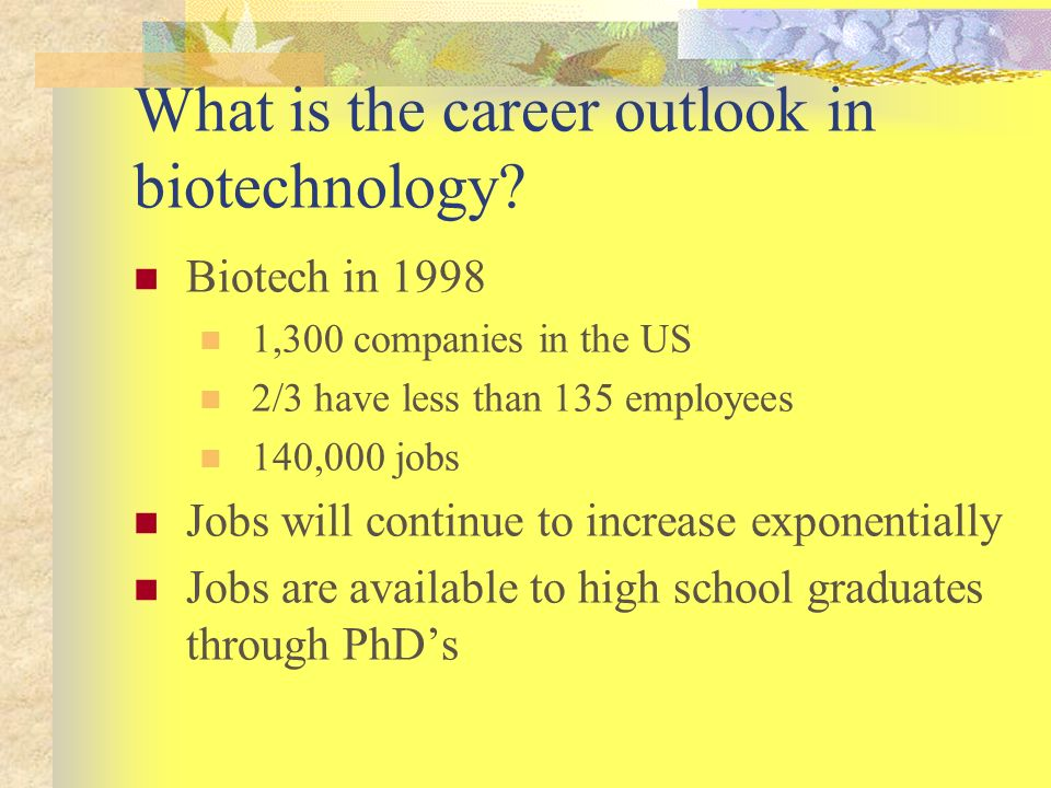 What is the career outlook in biotechnology? Biotech in 1998 1,300 companies in the US 2/3 have less than 135 employees 140,000 jobs Jobs will continu