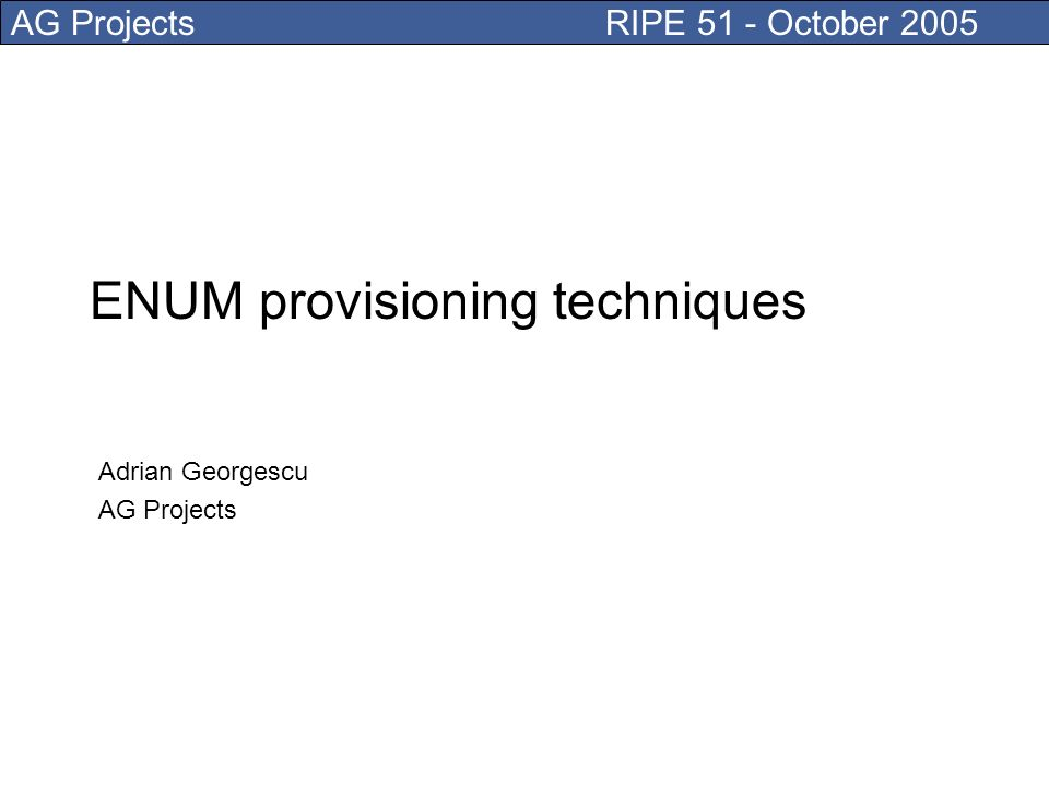 AG Projects RIPE 51 - October 2005 ENUM provisioning techniques Adrian Georgescu AG Projects