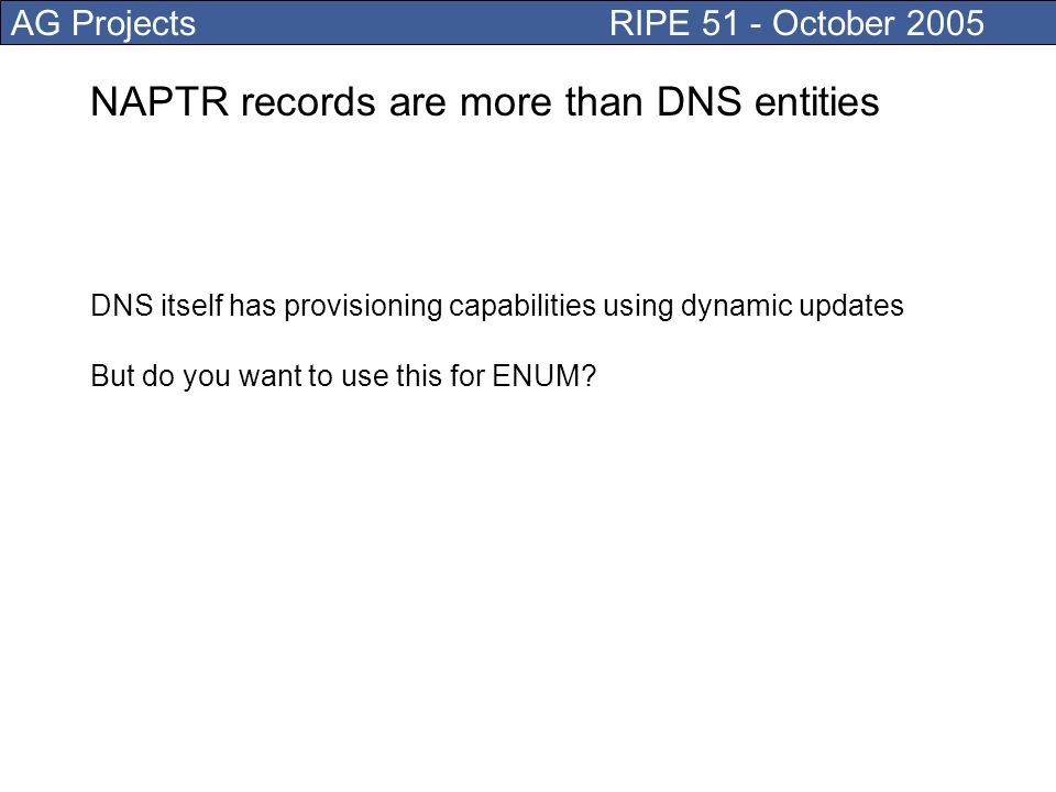 AG Projects RIPE 51 - October 2005 NAPTR records are more than DNS entities DNS itself has provisioning capabilities using dynamic updates But do you want to use this for ENUM