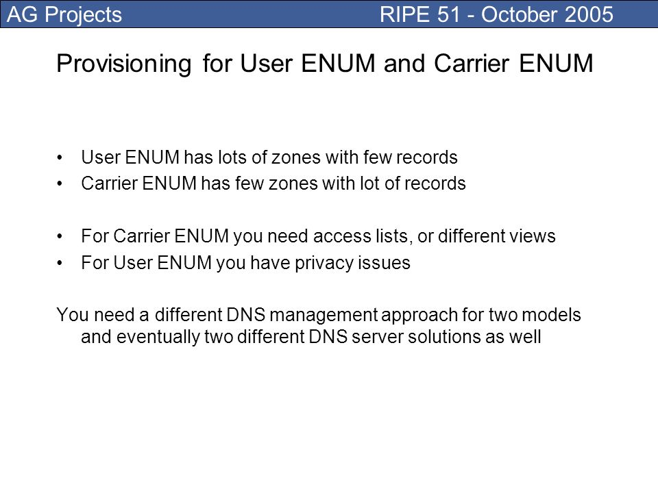 AG Projects RIPE 51 - October 2005 Provisioning for User ENUM and Carrier ENUM User ENUM has lots of zones with few records Carrier ENUM has few zones with lot of records For Carrier ENUM you need access lists, or different views For User ENUM you have privacy issues You need a different DNS management approach for two models and eventually two different DNS server solutions as well