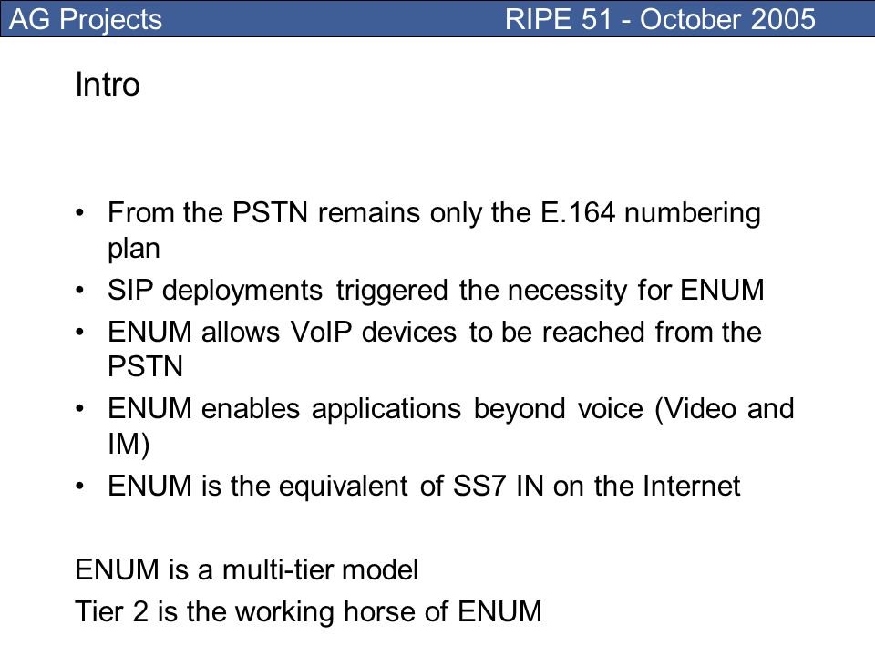 AG Projects RIPE 51 - October 2005 Intro From the PSTN remains only the E.164 numbering plan SIP deployments triggered the necessity for ENUM ENUM allows VoIP devices to be reached from the PSTN ENUM enables applications beyond voice (Video and IM) ENUM is the equivalent of SS7 IN on the Internet ENUM is a multi-tier model Tier 2 is the working horse of ENUM