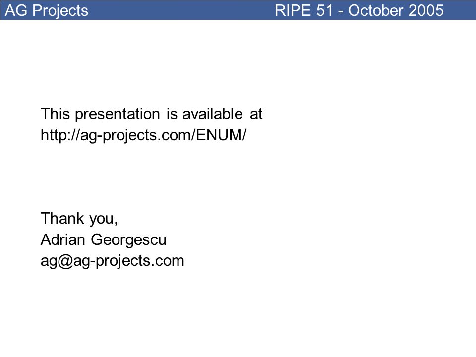 AG Projects RIPE 51 - October 2005 This presentation is available at http://ag-projects.com/ENUM/ Thank you, Adrian Georgescu ag@ag-projects.com