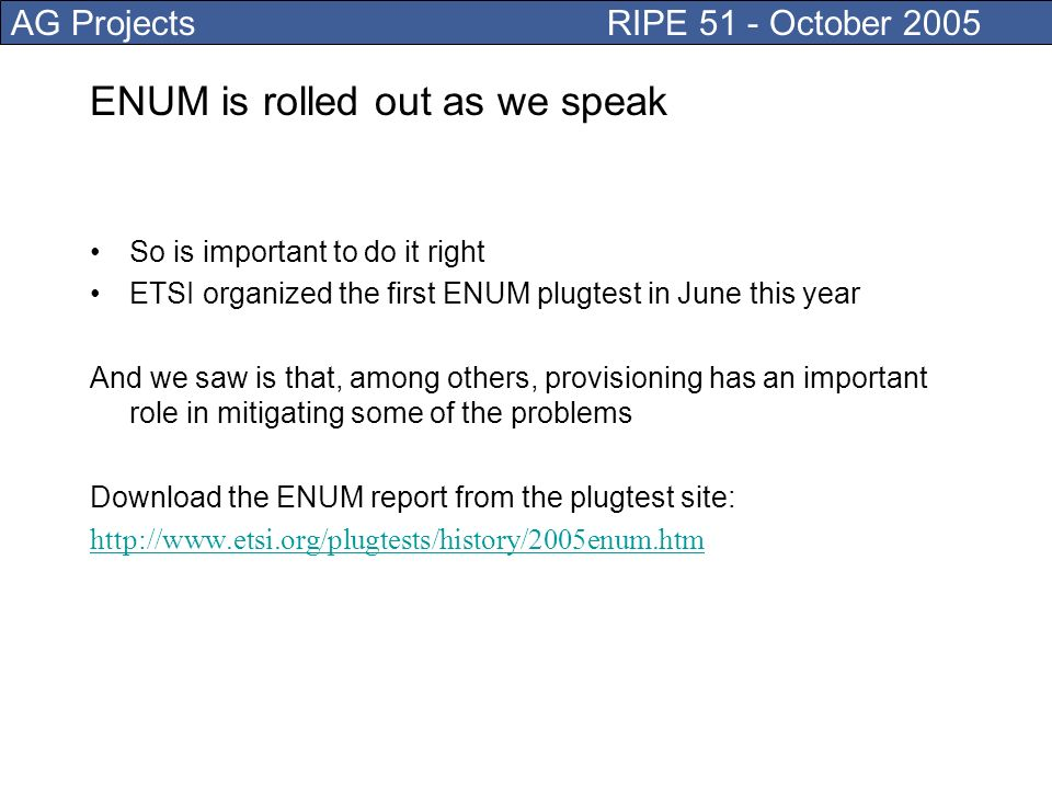 AG Projects RIPE 51 - October 2005 ENUM is rolled out as we speak So is important to do it right ETSI organized the first ENUM plugtest in June this year And we saw is that, among others, provisioning has an important role in mitigating some of the problems Download the ENUM report from the plugtest site: http://www.etsi.org/plugtests/history/2005enum.htm