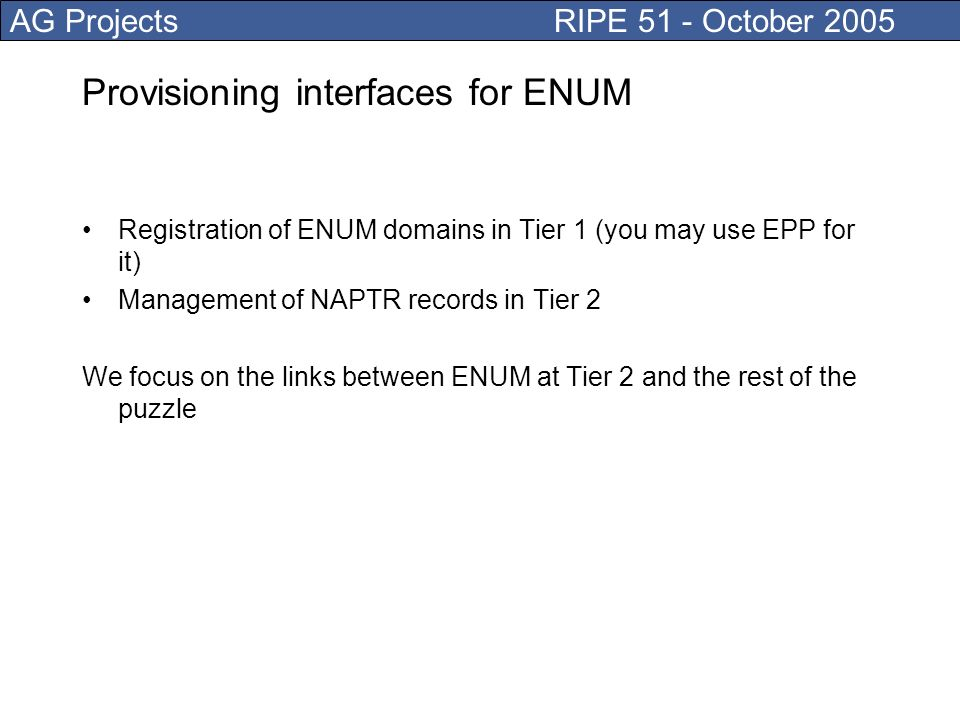 AG Projects RIPE 51 - October 2005 Provisioning interfaces for ENUM Registration of ENUM domains in Tier 1 (you may use EPP for it) Management of NAPTR records in Tier 2 We focus on the links between ENUM at Tier 2 and the rest of the puzzle