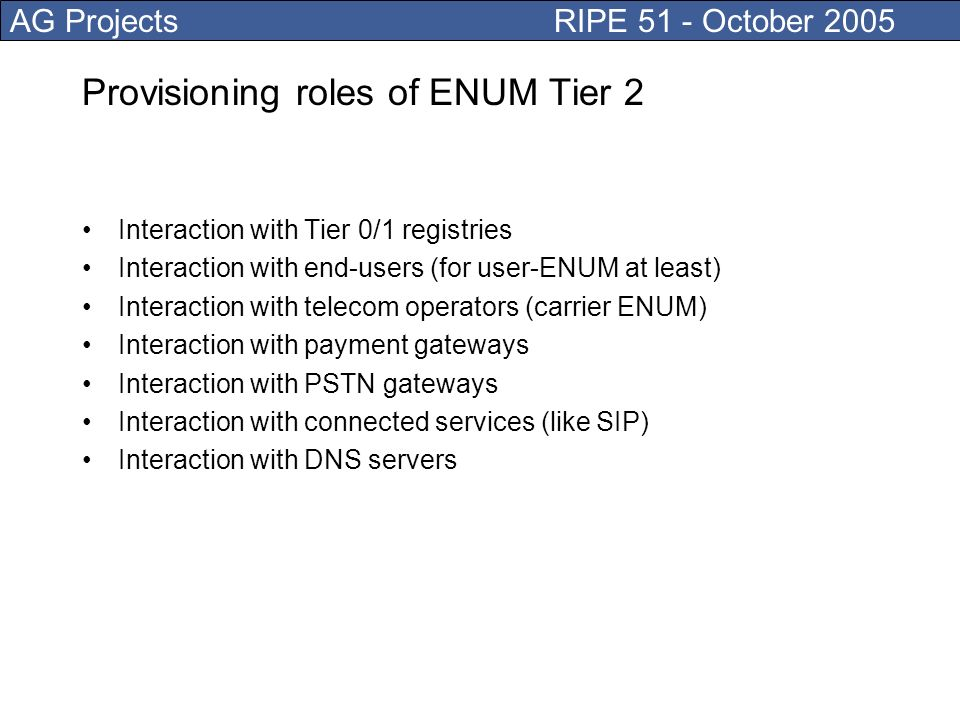 AG Projects RIPE 51 - October 2005 Provisioning roles of ENUM Tier 2 Interaction with Tier 0/1 registries Interaction with end-users (for user-ENUM at least) Interaction with telecom operators (carrier ENUM) Interaction with payment gateways Interaction with PSTN gateways Interaction with connected services (like SIP) Interaction with DNS servers