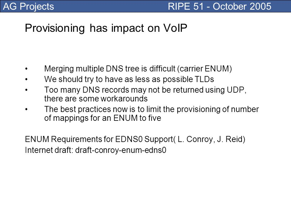 AG Projects RIPE 51 - October 2005 Provisioning has impact on VoIP Merging multiple DNS tree is difficult (carrier ENUM) We should try to have as less as possible TLDs Too many DNS records may not be returned using UDP, there are some workarounds The best practices now is to limit the provisioning of number of mappings for an ENUM to five ENUM Requirements for EDNS0 Support( L.