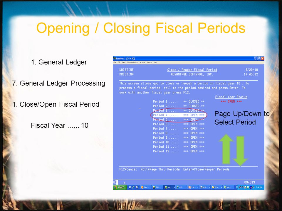 1. General Ledger 7. General Ledger Processing 1. Close/Open Fiscal Period Fiscal Year...... 10 Page Up/Down to Select Period Opening / Closing Fiscal