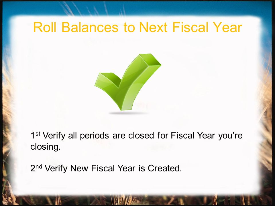 1 st Verify all periods are closed for Fiscal Year youre closing. 2 nd Verify New Fiscal Year is Created. Roll Balances to Next Fiscal Year