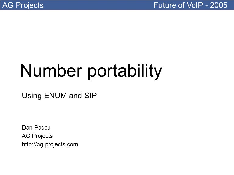 AG Projects Future of VoIP - 2005 Number portability Using ENUM and SIP Dan Pascu AG Projects http://ag-projects.com