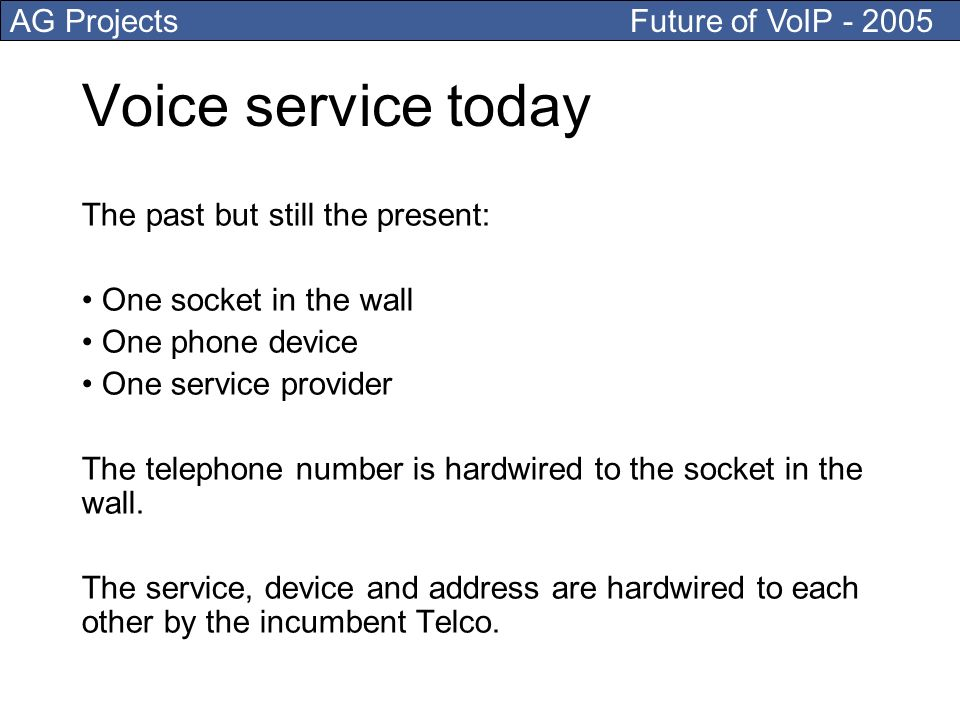 AG Projects Future of VoIP - 2005 Voice service today The past but still the present: One socket in the wall One phone device One service provider The telephone number is hardwired to the socket in the wall.