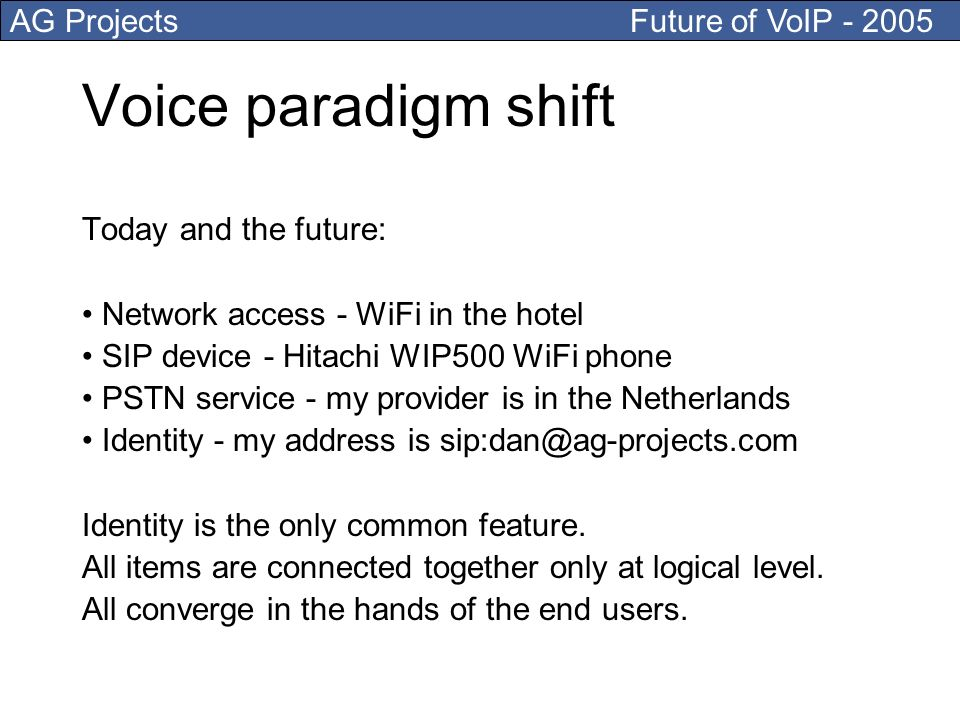 AG Projects Future of VoIP - 2005 Voice paradigm shift Today and the future: Network access - WiFi in the hotel SIP device - Hitachi WIP500 WiFi phone PSTN service - my provider is in the Netherlands Identity - my address is sip:dan@ag-projects.com Identity is the only common feature.