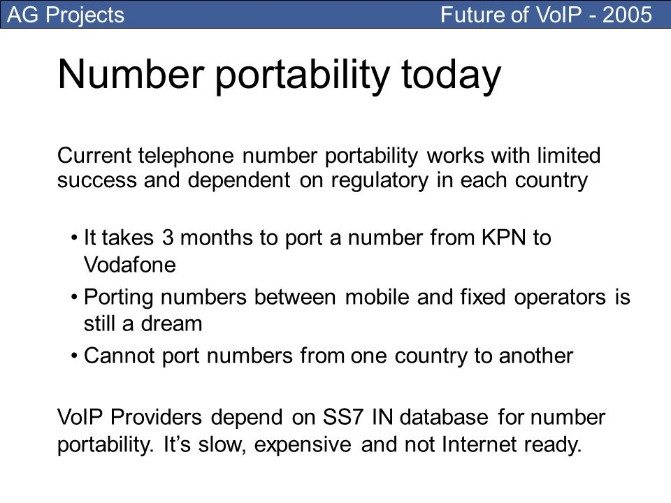 AG Projects Future of VoIP Number portability today It takes 3 months to port a number from KPN to Vodafone Porting numbers between mobile and fixed operators is still a dream Cannot port numbers from one country to another Current telephone number portability works with limited success and dependent on regulatory in each country VoIP Providers depend on SS7 IN database for number portability.