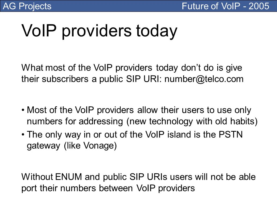 AG Projects Future of VoIP - 2005 VoIP providers today Most of the VoIP providers allow their users to use only numbers for addressing (new technology with old habits) The only way in or out of the VoIP island is the PSTN gateway (like Vonage) What most of the VoIP providers today dont do is give their subscribers a public SIP URI: number@telco.com Without ENUM and public SIP URIs users will not be able port their numbers between VoIP providers