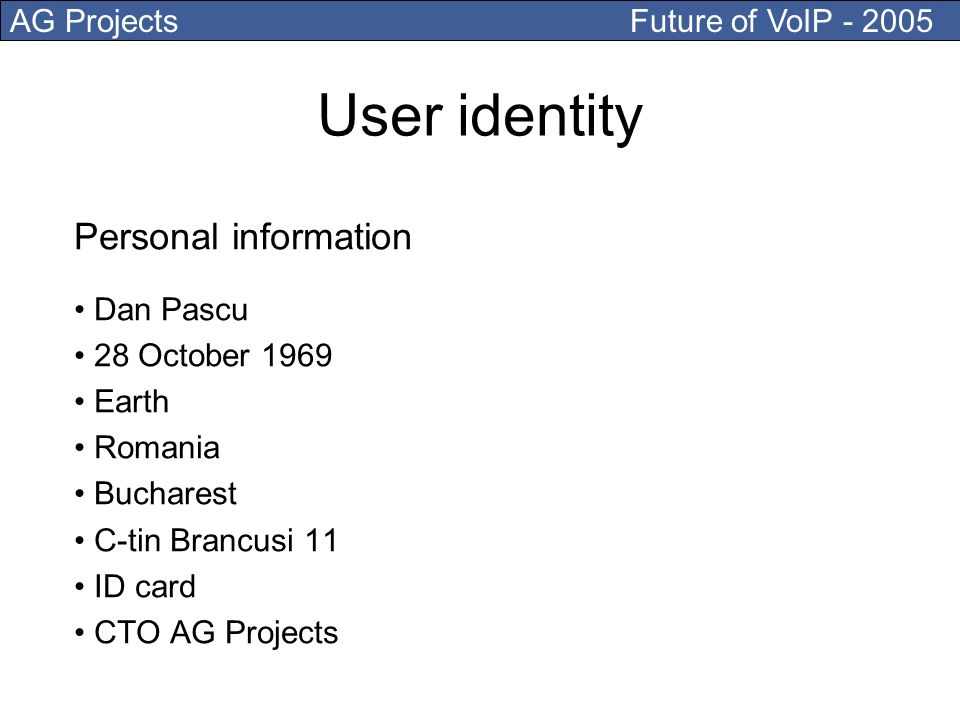 AG Projects Future of VoIP - 2005 Dan Pascu 28 October 1969 Earth Romania Bucharest C-tin Brancusi 11 ID card CTO AG Projects User identity Personal information