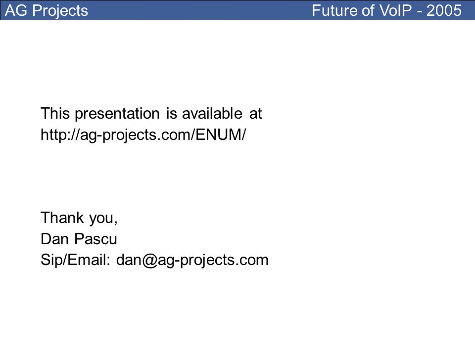 AG Projects Future of VoIP - 2005 This presentation is available at http://ag-projects.com/ENUM/ Thank you, Dan Pascu Sip/Email: dan@ag-projects.com