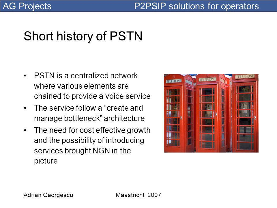 AG Projects P2PSIP solutions for operators Adrian GeorgescuMaastricht 2007 Take only the necessary IMS functions 1.SIP Proxy/Registrar 2.Media Proxy 3.DNS/ENUM 4.Voicemail 5.Presence 6.User profile database 7.Accounting