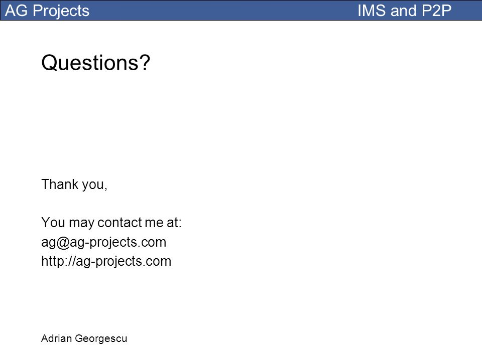 AG Projects IMS and P2P Adrian Georgescu Questions? Thank you, You may contact me at: ag@ag-projects.com http://ag-projects.com