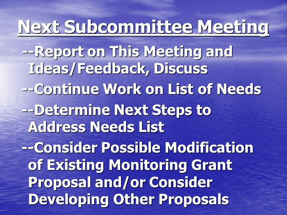 Next Subcommittee Meeting --Report on This Meeting and Ideas/Feedback, Discuss --Report on This Meeting and Ideas/Feedback, Discuss --Continue Work on List of Needs --Continue Work on List of Needs --Determine Next Steps to Address Needs List --Determine Next Steps to Address Needs List --Consider Possible Modification of Existing Monitoring Grant Proposal and/or Consider Developing Other Proposals --Consider Possible Modification of Existing Monitoring Grant Proposal and/or Consider Developing Other Proposals