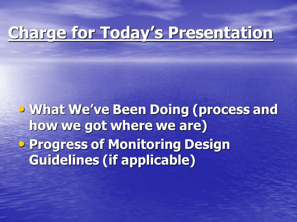 Charge for Todays Presentation Charge for Todays Presentation What Weve Been Doing (process and how we got where we are) What Weve Been Doing (process and how we got where we are) Progress of Monitoring Design Guidelines (if applicable) Progress of Monitoring Design Guidelines (if applicable)