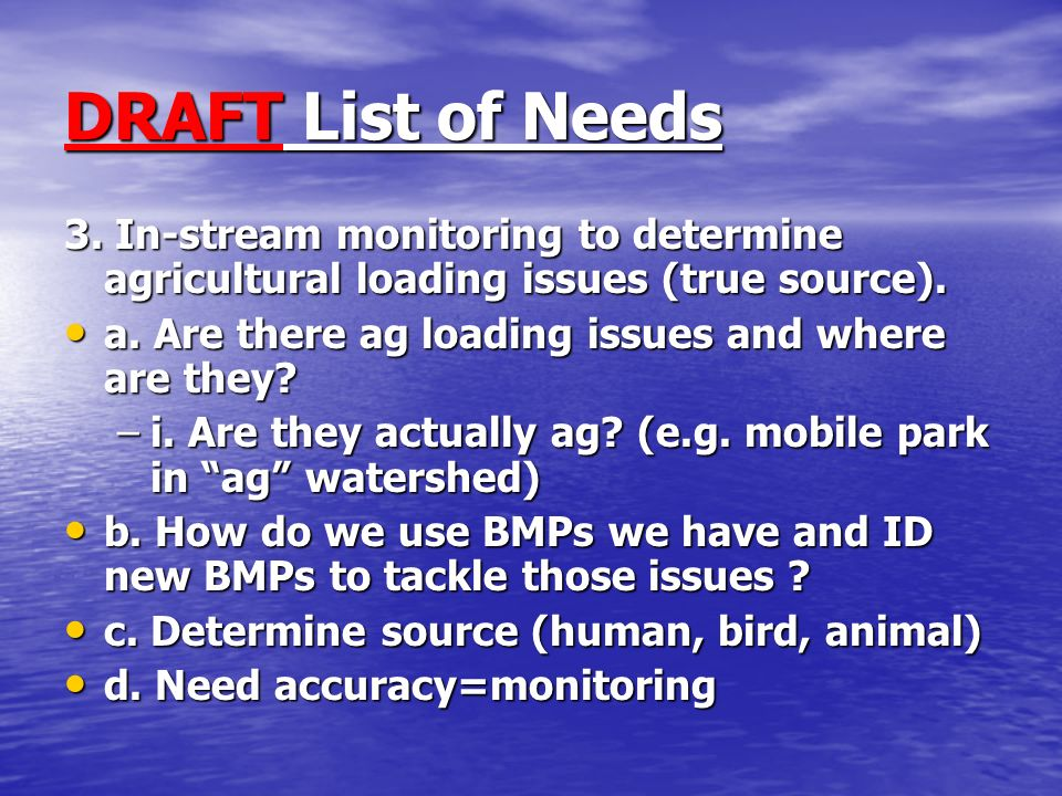 DRAFT List of Needs 3. In-stream monitoring to determine agricultural loading issues (true source).