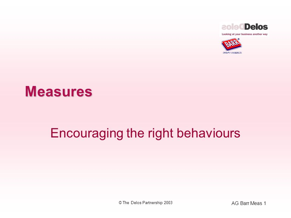 AG Barr Meas 1 © The Delos Partnership 2003 Measures Encouraging the right behaviours